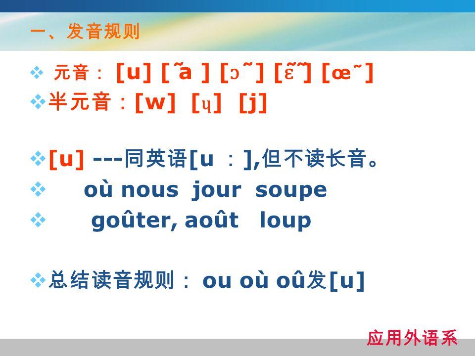 半元音:[w] [ɥ] [j] [u] ---同英语[u :],但不读长音。 où nous jour soupe
